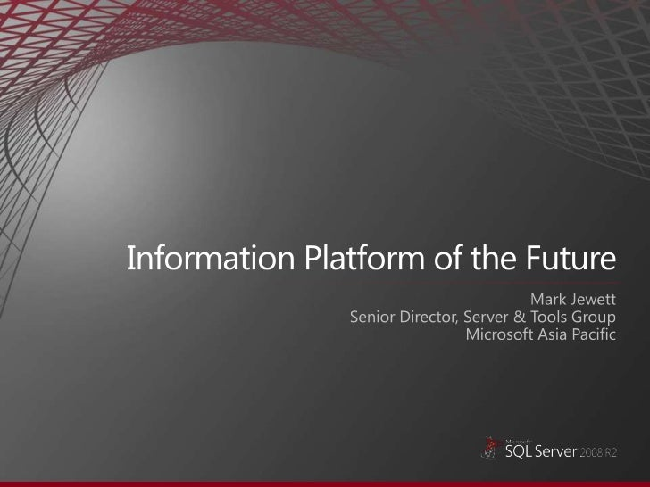 Information Platform of the Future<br />Mark Jewett<br />Senior Director, Server & Tools Group <br />Microsoft Asia Pacifi...