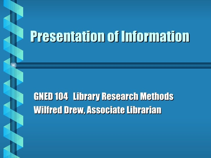 Presentation of Information GNED 104  Library Research Methods Wilfred Drew, Associate Librarian