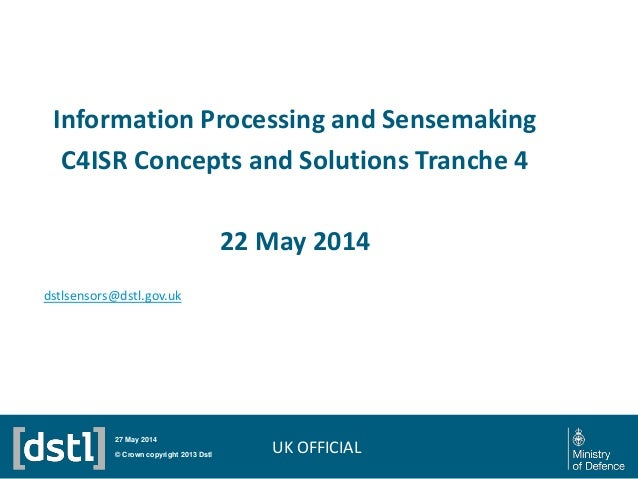 Information Processing and Sensemaking C4ISR Concepts and Solutions Tranche 4 22 May 2014 © Crown copyright 2013 Dstl 27 M...