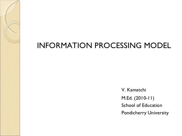 <ul><li>INFORMATION PROCESSING MODEL </li></ul><ul><li>V. Kamatchi </li></ul><ul><li>M.Ed. (2010-11) </li></ul><ul><li>Sch...