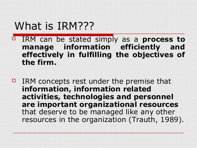 What is IRM???  IRM can be stated simply as a process to manage information efficiently and effectively in fulfilling the...
