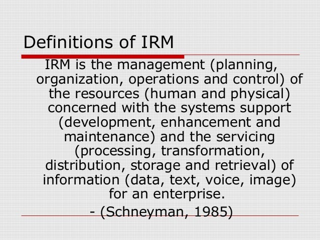 Definitions of IRM IRM is the management (planning, organization, operations and control) of the resources (human and phys...