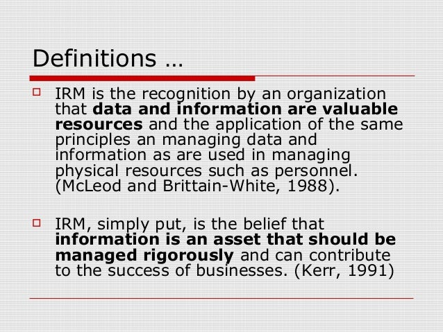 Definitions …  IRM is the recognition by an organization that data and information are valuable resources and the applica...