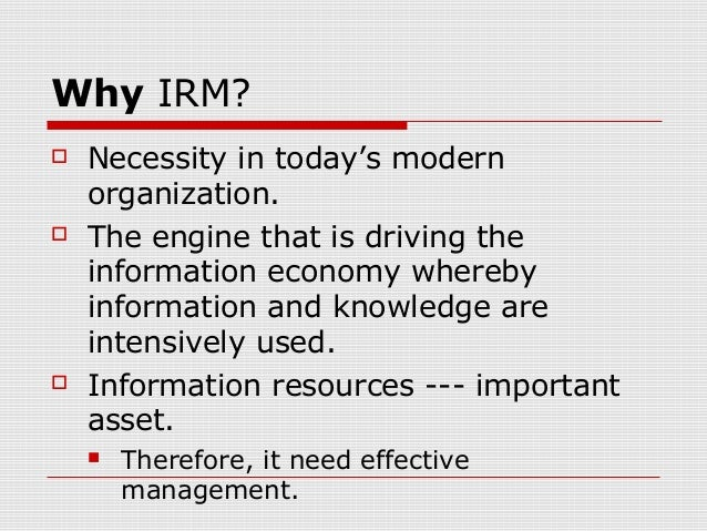 Why IRM?  Necessity in today's modern organization.  The engine that is driving the information economy whereby informat...