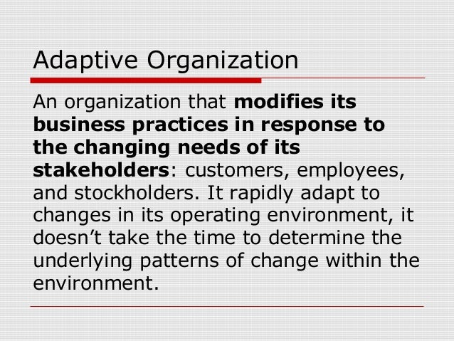 Adaptive Organization An organization that modifies its business practices in response to the changing needs of its stakeh...