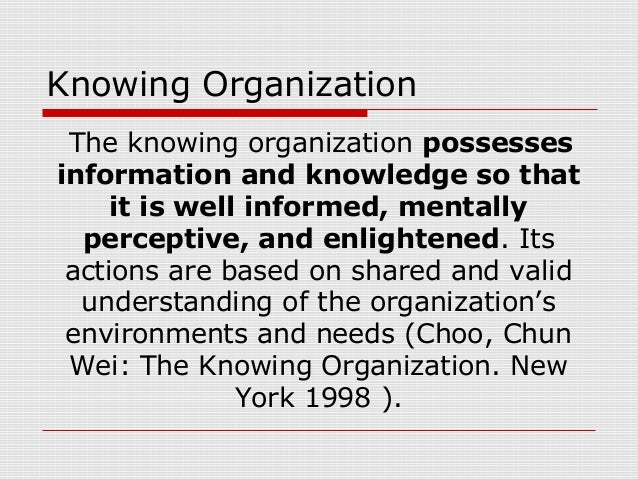 Knowing Organization The knowing organization possesses information and knowledge so that it is well informed, mentally pe...