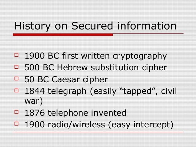 History on Secured information  1900 BC first written cryptography  500 BC Hebrew substitution cipher  50 BC Caesar cip...