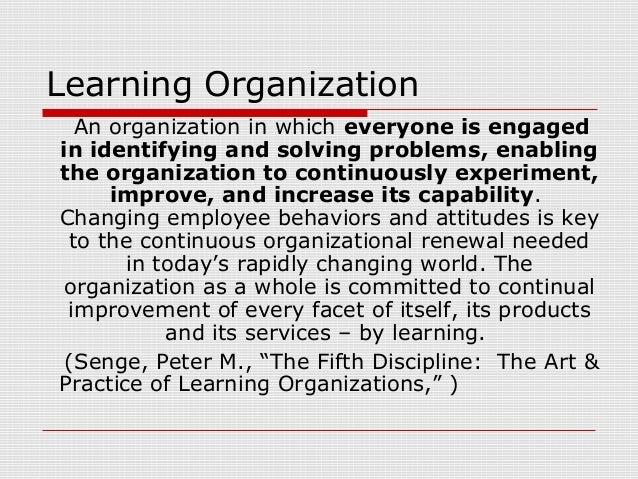 Learning Organization An organization in which everyone is engaged in identifying and solving problems, enabling the organ...