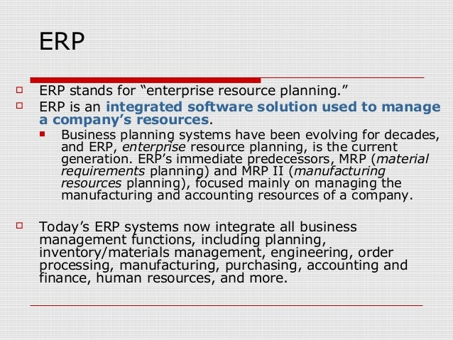 """ERP  ERP stands for """"enterprise resource planning.""""  ERP is an integrated software solution used to manage a company's r..."""