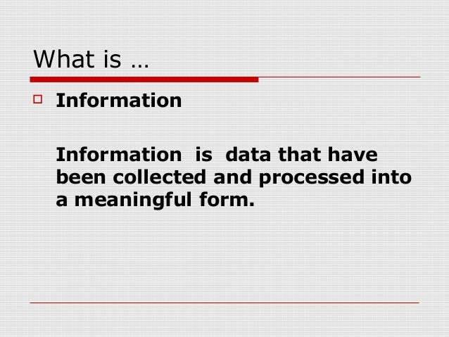 What is …  Information Information is data that have been collected and processed into a meaningful form.