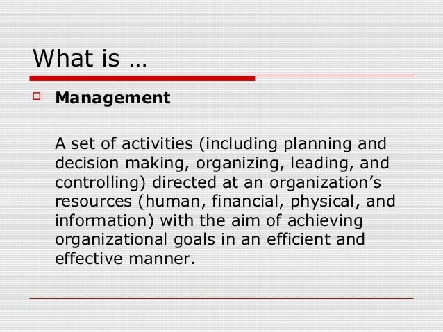 What is …  Management A set of activities (including planning and decision making, organizing, leading, and controlling) ...