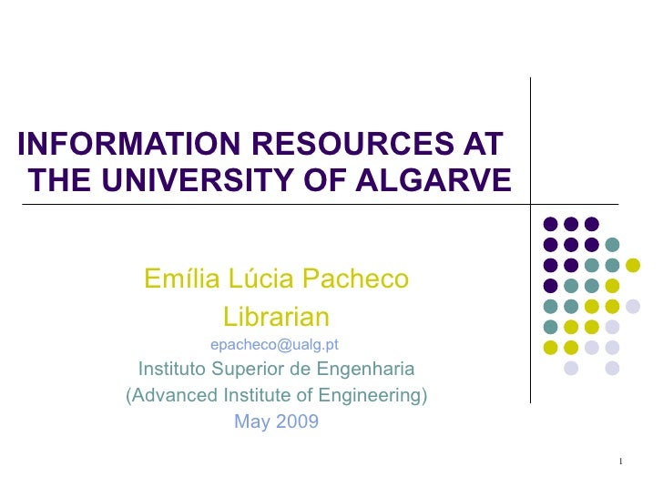 INFORMATION RESOURCES AT  THE UNIVERSITY OF ALGARVE Emília Lúcia Pacheco Librarian [email_address]   Instituto Superior de...
