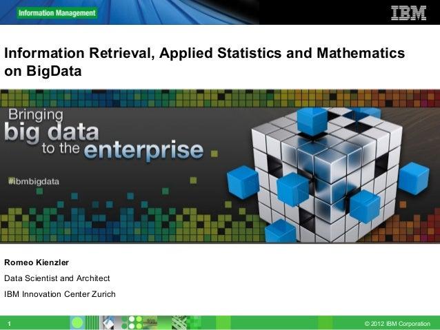 © 2012 IBM Corporation1 Information Retrieval, Applied Statistics and Mathematics on BigData Romeo Kienzler Data Scientist...