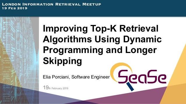 London Information Retrieval Meetup 19 Feb 2019 Improving Top-K Retrieval Algorithms Using Dynamic Programming and Longer ...