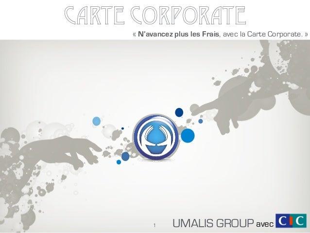 CARTE CORPORATE UMALIS GROUP «N'avancez plus les Frais, avec la Carte Corporate.» 1 avec
