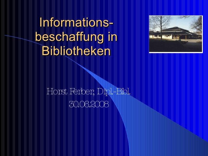 Informations-beschaffung in Bibliotheken Horst Ferber, Dipl.-Bibl. 30.06.2008
