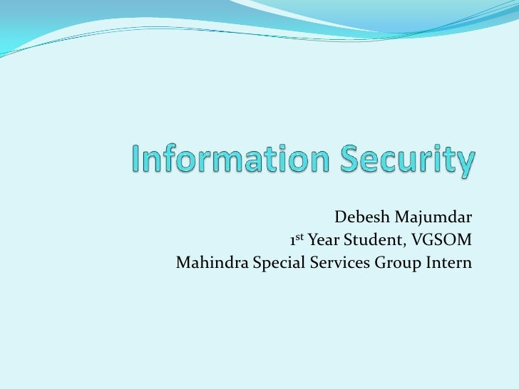 Information Security<br />DebeshMajumdar<br />1st Year Student, VGSOM<br />Mahindra Special Services Group Intern<br />