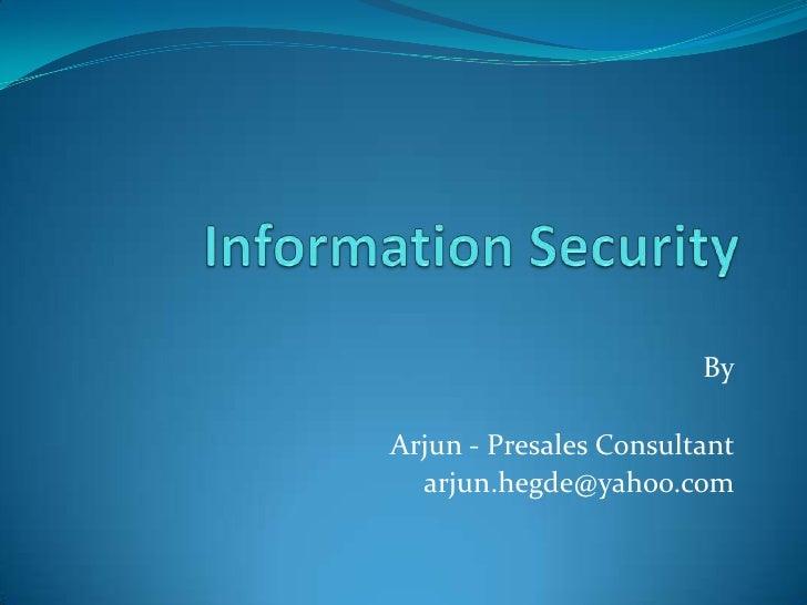 Information Security<br />By<br />Arjun - Presales Consultant<br />arjun.hegde@yahoo.com<br />