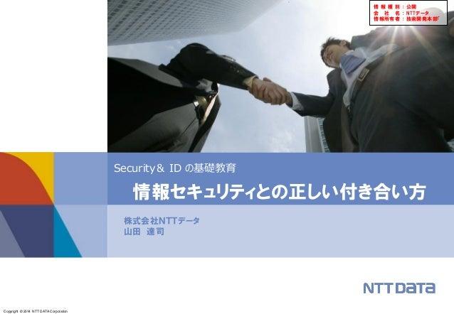 Copyright © 2014 NTT DATA Corporation Security& ID の基礎教育 株式会社NTTデータ 山田 達司 情報セキュリティとの正しい付き合い方 情 報 種 別 : 公開 会 社 名 : NTTデータ 情...