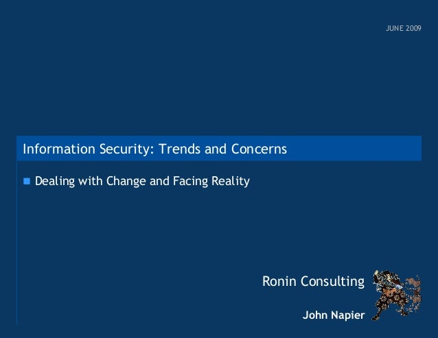 JUNE 2009  Information Security: Trends and Concerns  Dealing with Change and Facing Reality  Ronin Consulting John Napie...