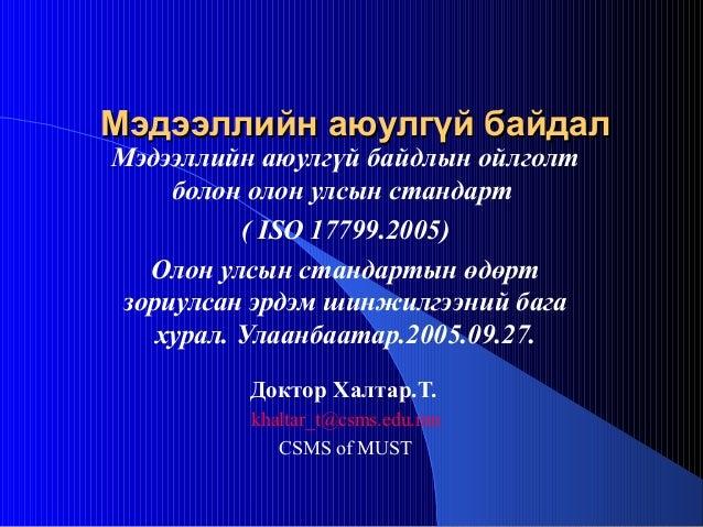 Мэдээллийн аюулгүй байдалМэдээллийн аюулгүй байдал Мэдээллийн аюулгүй байдлын ойлголт болон олон улсын стандарт ( ISO 1779...