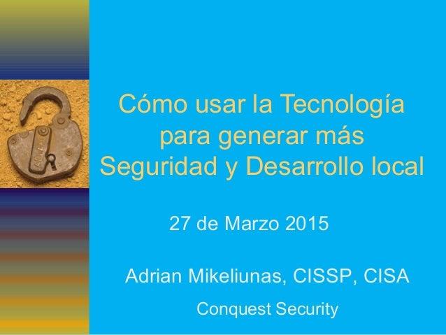 Cómo usar la Tecnología para generar más Seguridad y Desarrollo local 27 de Marzo 2015 Adrian Mikeliunas, CISSP, CISA Conq...