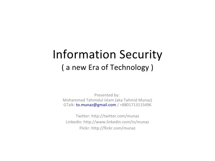 Information Security ( a new Era of Technology ) Presented by:  Mohammad Tahmidul Islam (aka Tahmid Munaz) GTalk:  [email_...