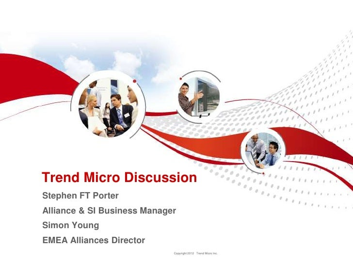 Trend Micro DiscussionStephen FT PorterAlliance & SI Business ManagerSimon YoungEMEA Alliances Director                   ...
