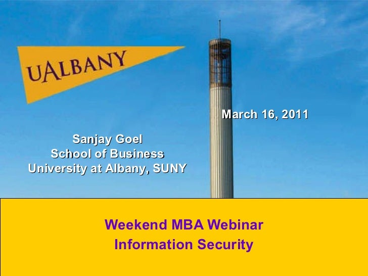 Weekend MBA Webinar Information Security Sanjay Goel School of Business University at Albany, SUNY March 16, 2011