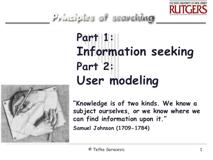 "Part 1: Information seeking Part 2:   User modeling "" Knowledge is of two kinds. We know a subject ourselves, or we know w..."