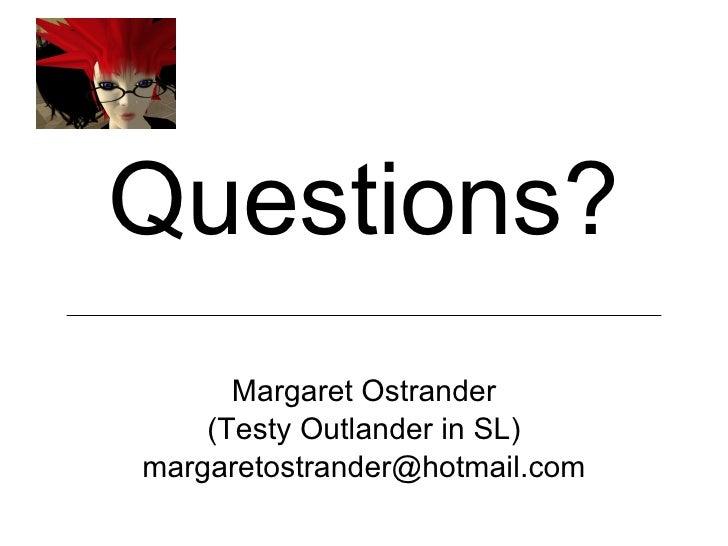 <ul><li>Questions? </li></ul><ul><li>Margaret Ostrander </li></ul><ul><li>(Testy Outlander in SL) </li></ul><ul><li>[email...