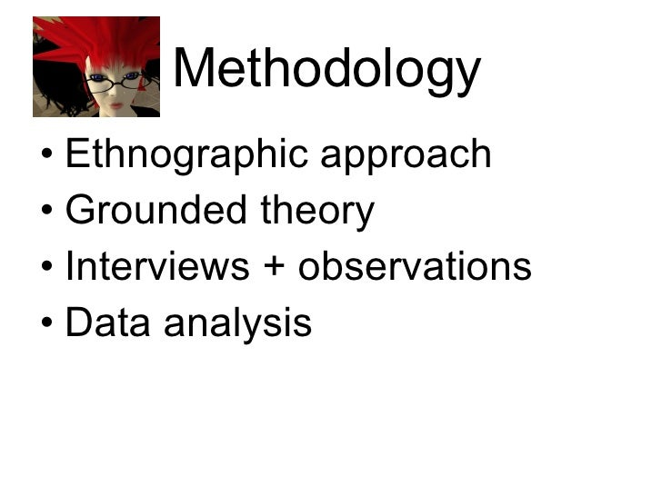 Methodology <ul><li>Ethnographic approach </li></ul><ul><li>Grounded theory </li></ul><ul><li>Interviews + observations </...