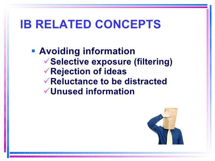 IB RELATED CONCEPTS   <ul><li>Avoiding information </li></ul><ul><ul><ul><li>Selective exposure (filtering) </li></ul></ul...