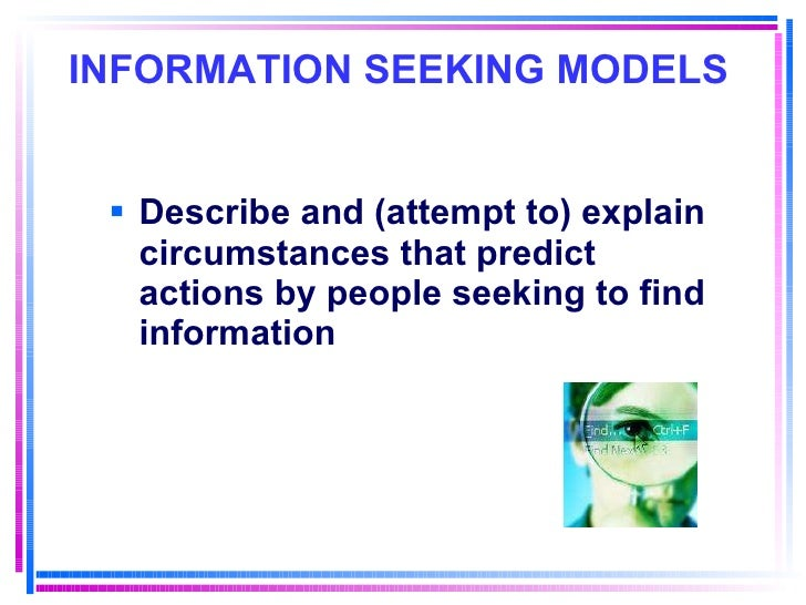INFORMATION SEEKING MODELS   <ul><li>Describe and (attempt to) explain circumstances that predict actions by people seekin...