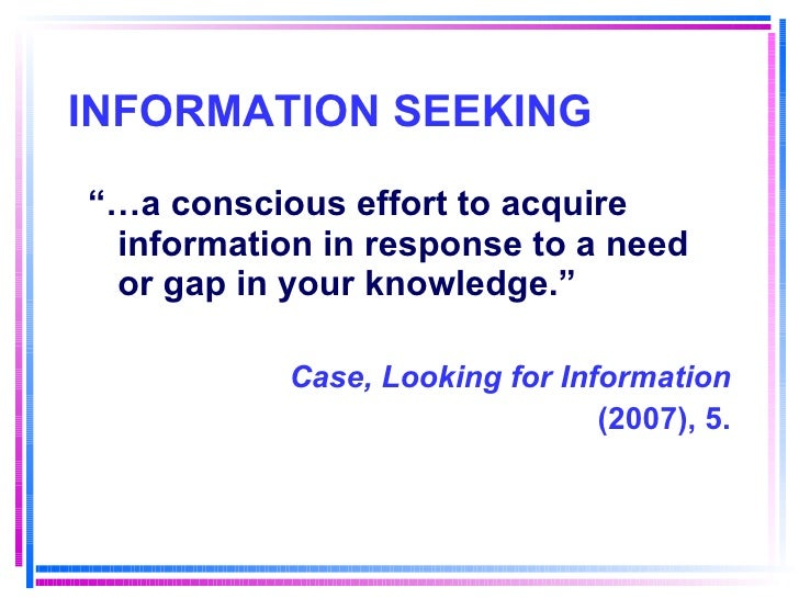 """INFORMATION SEEKING <ul><li>""""… a conscious effort to acquire information in response to a need or gap in your knowledge."""" ..."""