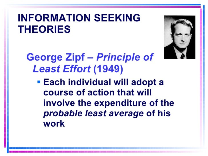 INFORMATION SEEKING THEORIES   <ul><li>George Zipf –  Principle of Least Effort  (1949) </li></ul><ul><ul><li>Each individ...