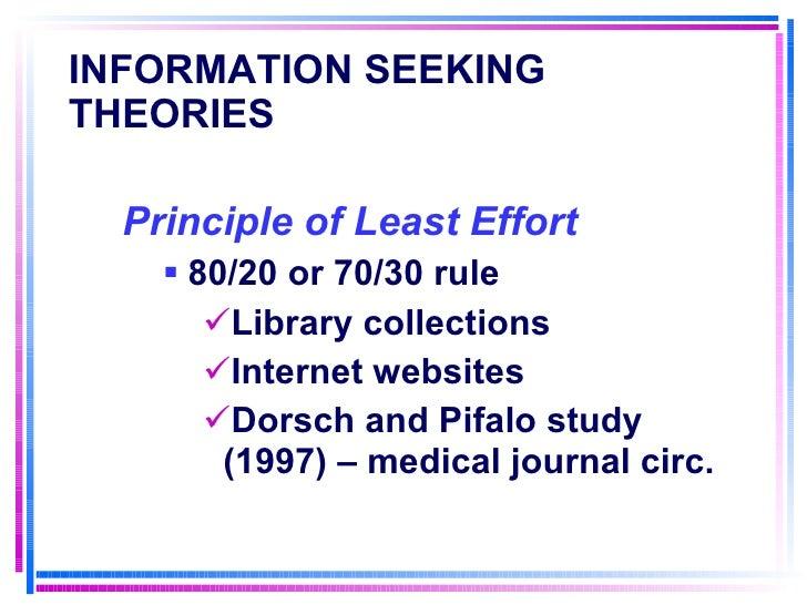 INFORMATION SEEKING THEORIES   <ul><li>Principle of Least Effort   </li></ul><ul><ul><li>80/20 or 70/30 rule </li></ul></u...