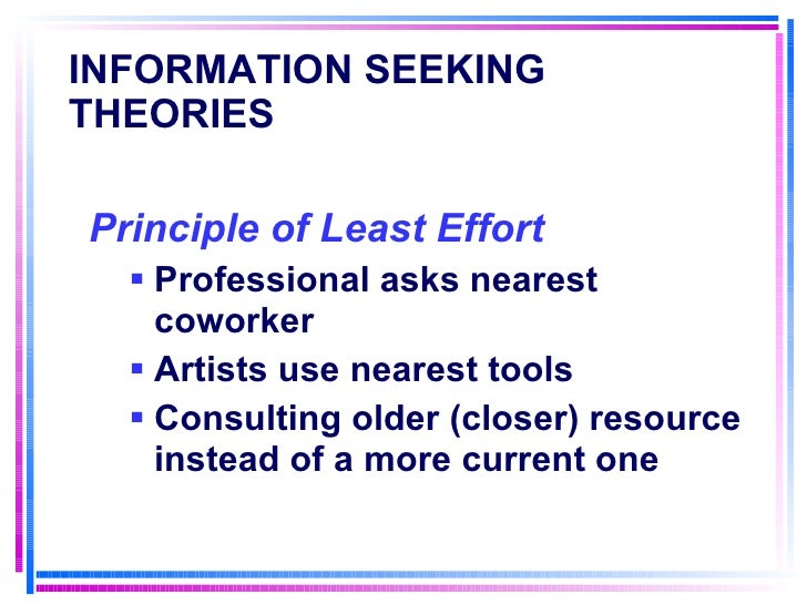 INFORMATION SEEKING THEORIES <ul><li>Principle of Least Effort   </li></ul><ul><ul><li>Professional asks nearest coworker ...