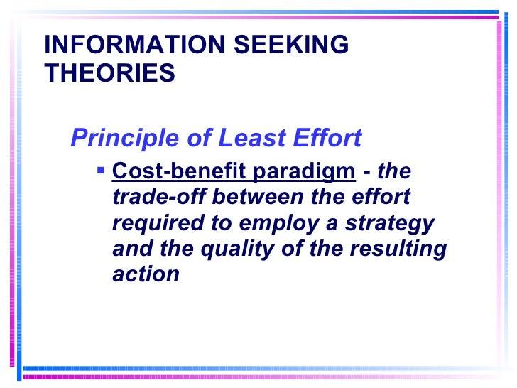 INFORMATION SEEKING THEORIES <ul><li>Principle of Least Effort   </li></ul><ul><ul><li>Cost-benefit paradigm  -  the trade...
