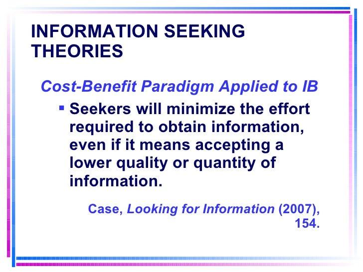 INFORMATION SEEKING THEORIES   <ul><li>Cost-Benefit Paradigm Applied to IB   </li></ul><ul><ul><li>Seekers will minimize t...