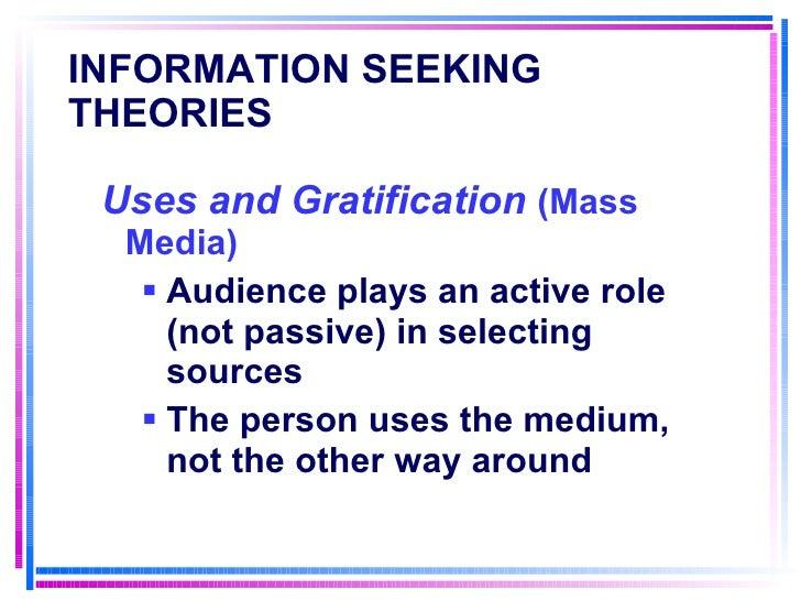 INFORMATION SEEKING THEORIES   <ul><li>Uses and Gratification  (Mass Media) </li></ul><ul><ul><li>Audience plays an active...