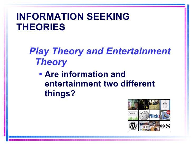 INFORMATION SEEKING THEORIES   <ul><li>Play Theory and Entertainment Theory </li></ul><ul><ul><li>Are information and ente...