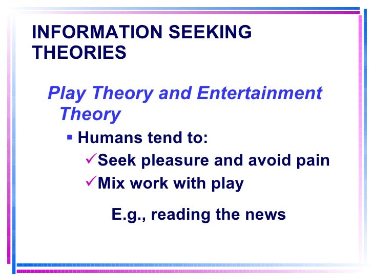 INFORMATION SEEKING THEORIES   <ul><li>Play Theory and Entertainment Theory </li></ul><ul><ul><li>Humans tend to: </li></u...