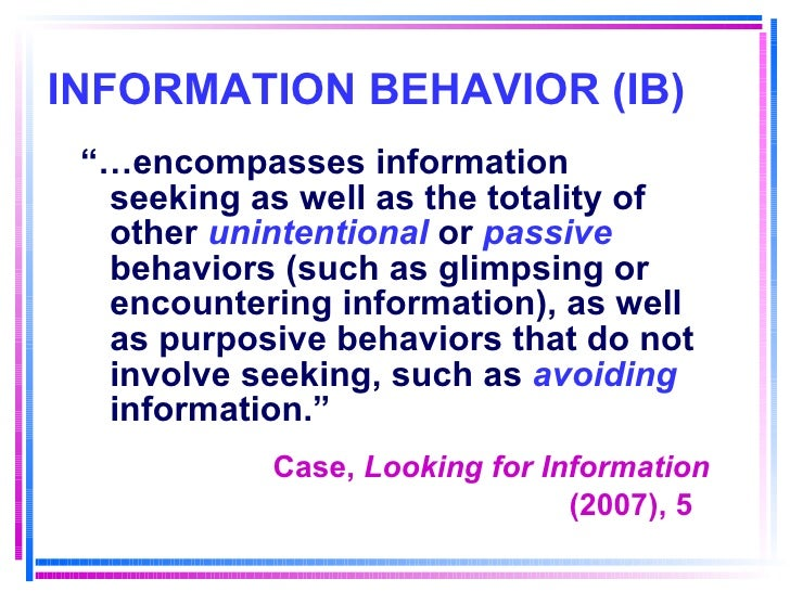 """INFORMATION BEHAVIOR (IB) <ul><li>""""… encompasses information seeking as well as the totality of other  unintentional  or  ..."""