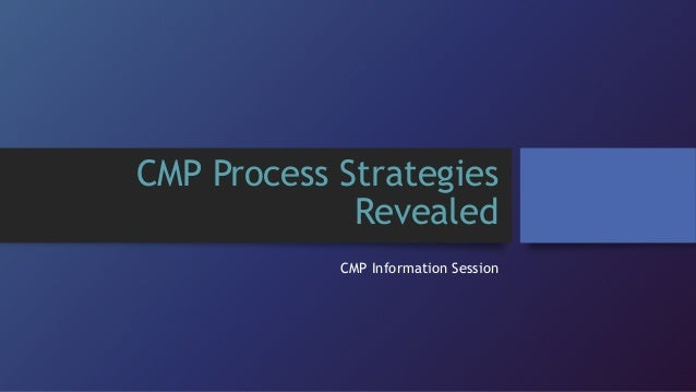 CMP Process Strategies Revealed CMP Information Session