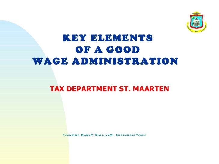 KEY ELEMENTS     OF A GOODWAGE ADMINISTRATION  TAX DEPARTMENT ST. MAARTEN    F acilitator: M aria P . Bas s , LLM - Ins p ...