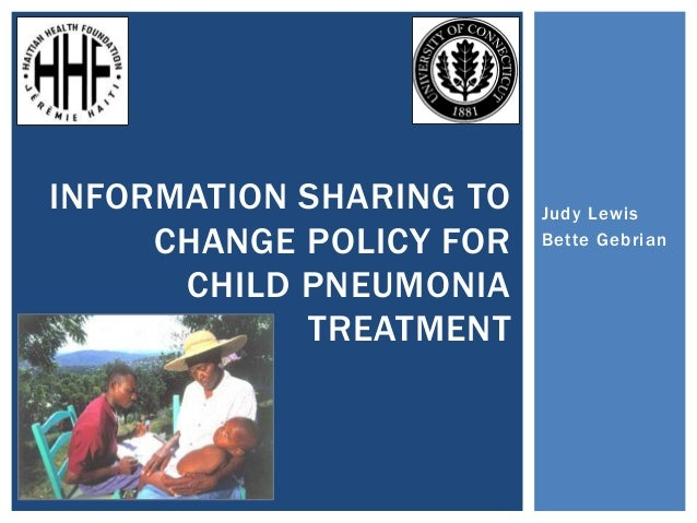 Judy Lewis Bette Gebrian INFORMATION SHARING TO CHANGE POLICY FOR CHILD PNEUMONIA TREATMENT