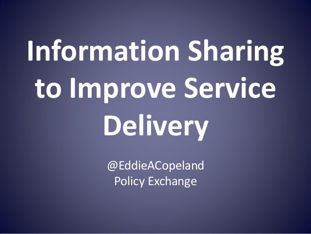Information Sharing to Improve Service Delivery @EddieACopeland Policy Exchange