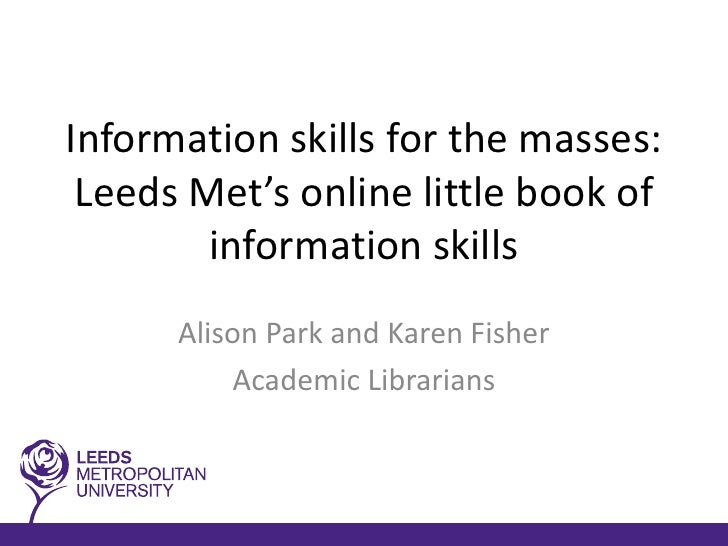Information skills for the masses: Leeds Met's online little book of        information skills      Alison Park and Karen ...