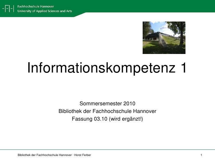 Informationskompetenz 1 <br />Sommersemester 2010<br />Bibliothek der Fachhochschule Hannover<br />Fassung 03.10 (wird erg...